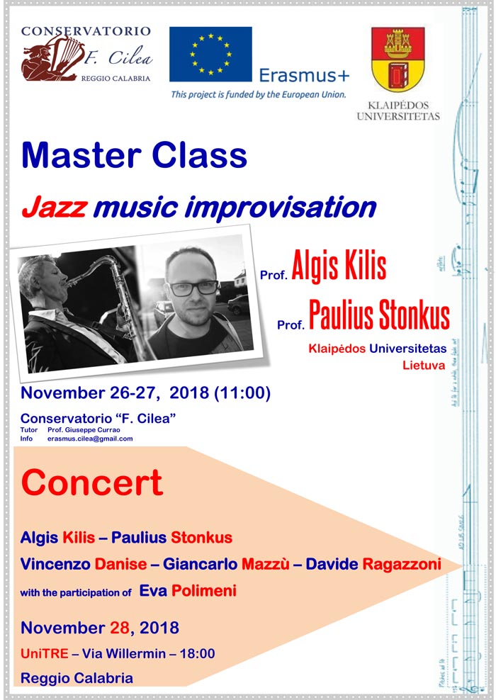 This project is funded by the European Union. Master Class Jazz music improvisation Prof. Algis Kilis Prof. Paulius Stonkus Klaipėdos Universitetas Lietuva November 26-27, 2018 (11:00) Conservatorio F. Cilea Tutor Prof. Giuseppe Currao Info erasmus.cilea@gmail.com Concert Algis Kilis – Paulius Stonkus Vincenzo Danise – Giancarlo Mazzù – Davide Ragazzoni with the participation of Eva Polimeni November 28, 2018 UniTRE – Via Willermin – 18:00 Reggio Calabria
